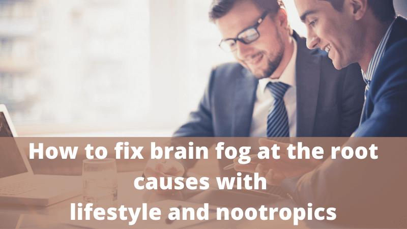 How to fix brain fog at the root causes with lifestyle and nootropic